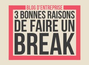 Blog d'entreprise: 3 bonnes raisons de faire un break