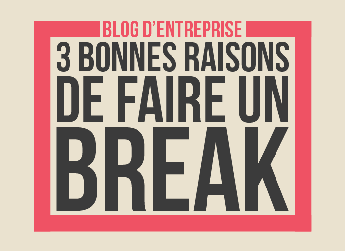 3 bonne raisons de faire un break quand on blogue