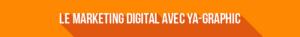 Le Marketing Digital avec Ya-graphic