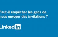 LinkedIn : Faut-il empêcher les gens de nous envoyer des invitations?
