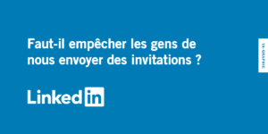 LinkedIn : Faut-il empêcher les gens de nous envoyer des invitations ?