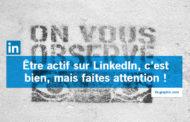 Être actif sur LinkedIn, c'est bien, mais faites attention !